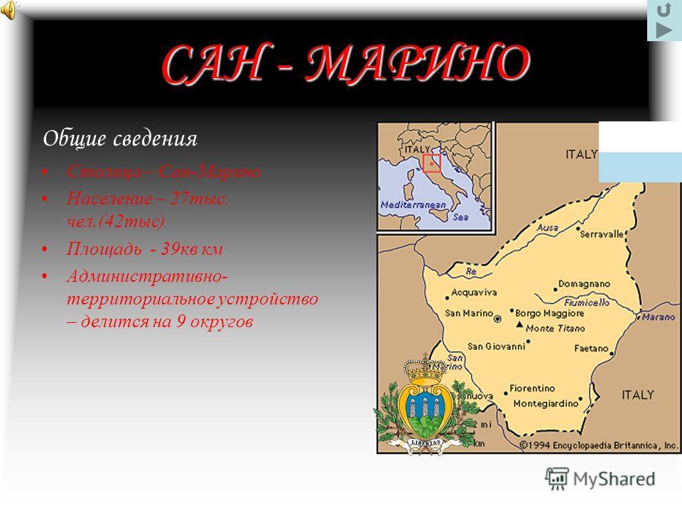 САН - МАРИНО Общие сведения Столица – Сан-Марино Население – 27тыс. чел.(42тыс) Площадь - 39кв км Административно- территориальное устройство – делится на 9 округов