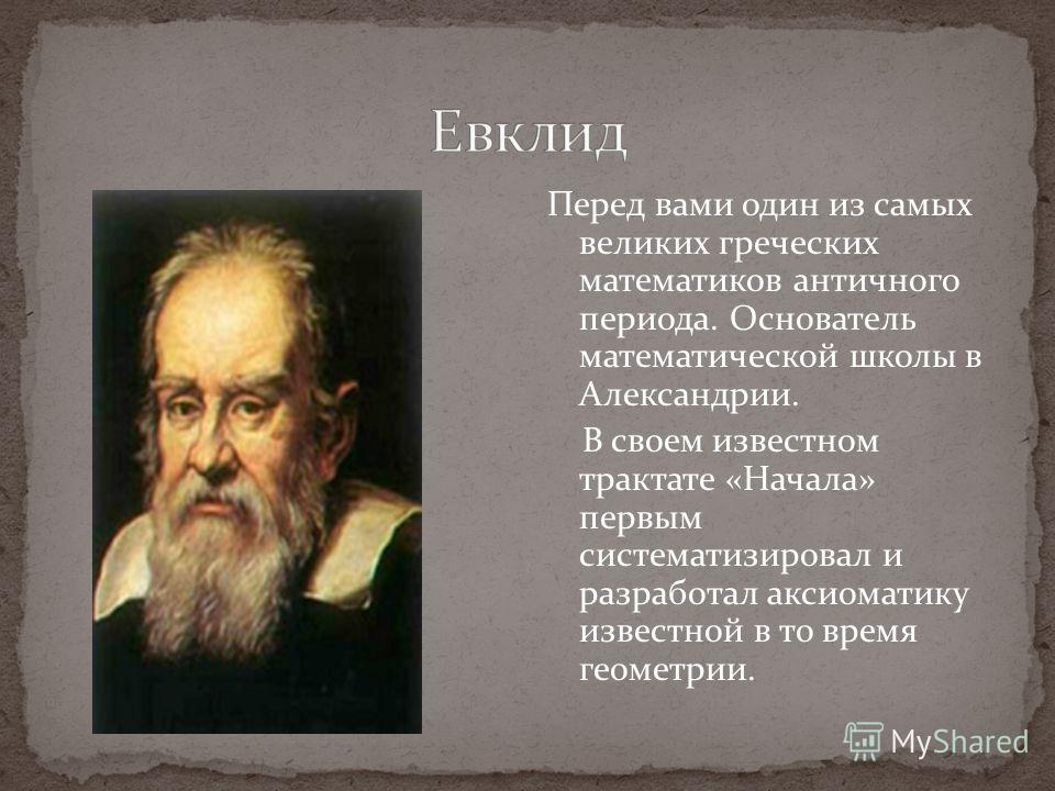 Перед вами один из самых великих греческих математиков античного периода. Основатель математической школы в Александрии. В своем известном трактате «Начала» первым систематизировал и разработал аксиоматику известной в то время геометрии.