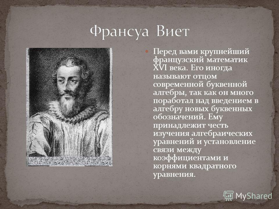 Перед вами крупнейший французский математик XVI века. Его иногда называют отцом современной буквенной алгебры, так как он много поработал над введением в алгебру новых буквенных обозначений. Ему принадлежит честь изучения алгебраических уравнений и у