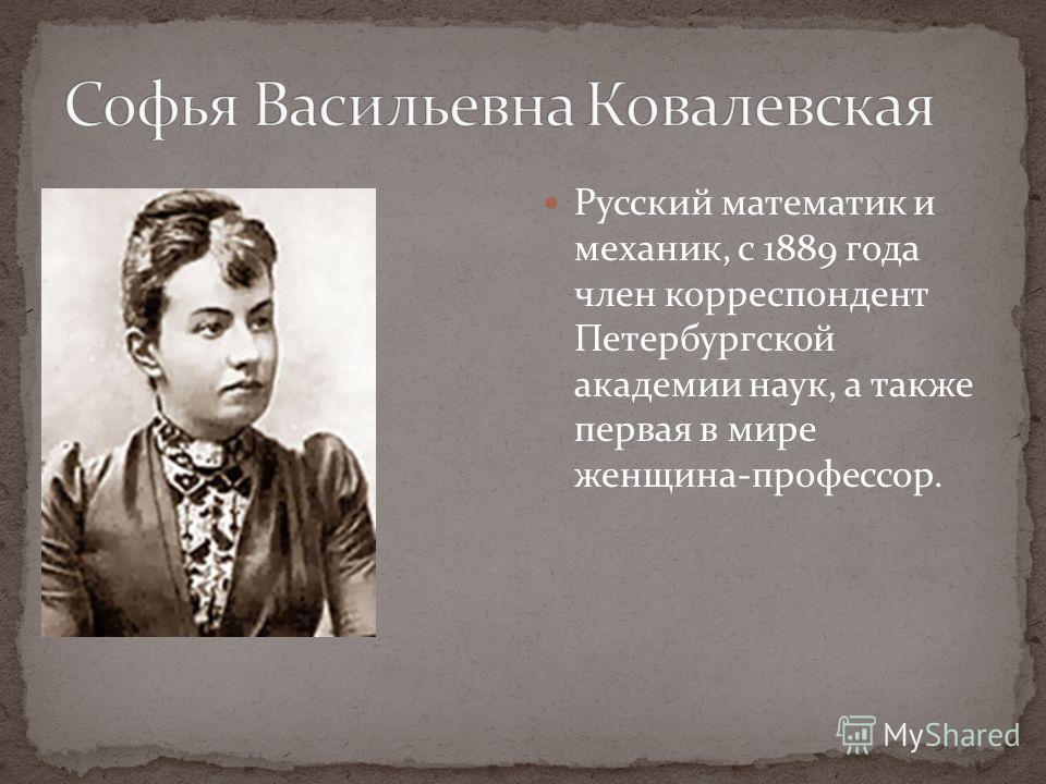 Русский математик и механик, с 1889 года член корреспондент Петербургской академии наук, а также первая в мире женщина-профессор.