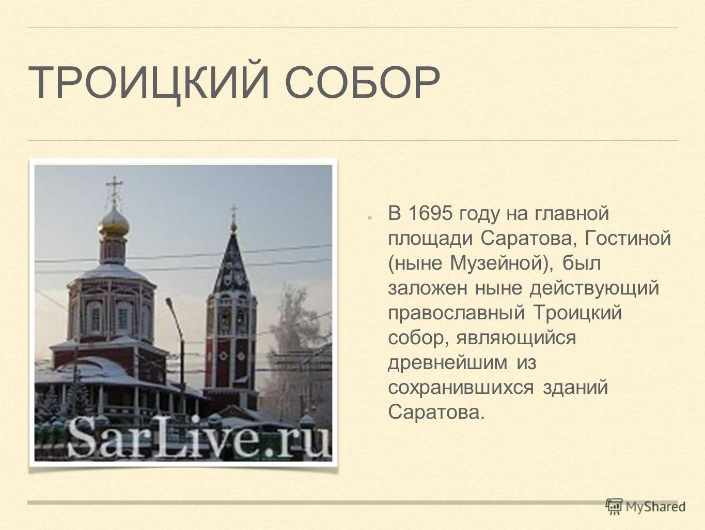 ТРОИЦКИЙ СОБОР В 1695 году на главной площади Саратова, Гостиной (ныне Музейной), был заложен ныне действующий православный Троицкий собор, являющийся древнейшим из сохранившихся зданий Саратова.