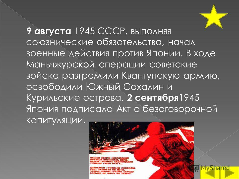 9 августа 1945 СССР, выполняя союзнические обязательства, начал военные действия против Японии. В ходе Маньчжурской операции советские войска разгромили Квантунскую армию, освободили Южный Сахалин и Курильские острова. 2 сентября 1945 Япония подписал