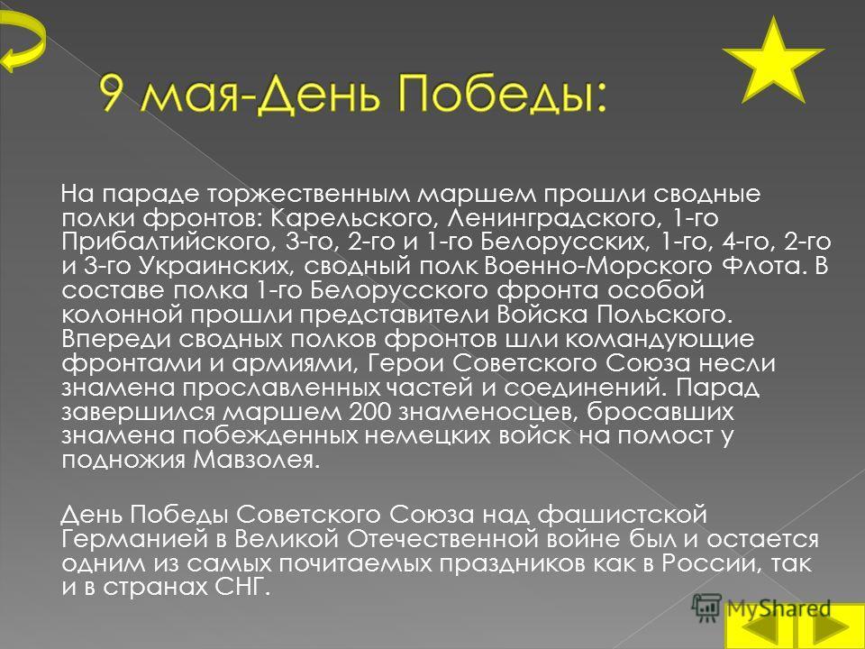 На параде торжественным маршем прошли сводные полки фронтов: Карельского, Ленинградского, 1-го Прибалтийского, 3-го, 2-го и 1-го Белорусских, 1-го, 4-го, 2-го и 3-го Украинских, сводный полк Военно-Морского Флота. В составе полка 1-го Белорусского фр