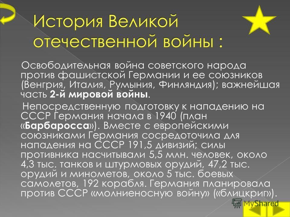 Освободительная война советского народа против фашистской Германии и ее союзников (Венгрия, Италия, Румыния, Финляндия); важнейшая часть 2-й мировой войны. Непосредственную подготовку к нападению на СССР Германия начала в 1940 (план « Барбаросса »).