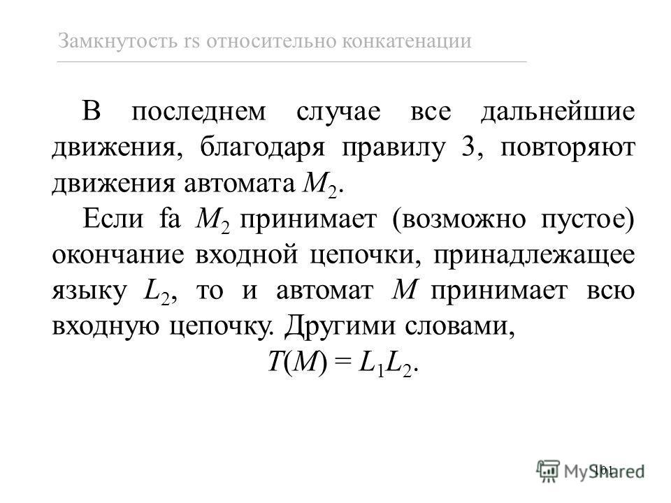 101 В последнем случае все дальнейшие движения, благодаря правилу 3, повторяют движения автомата M 2. Если fa M 2 принимает (возможно пустое) окончание входной цепочки, принадлежащее языку L 2, то и автомат M принимает всю входную цепочку. Другими сл