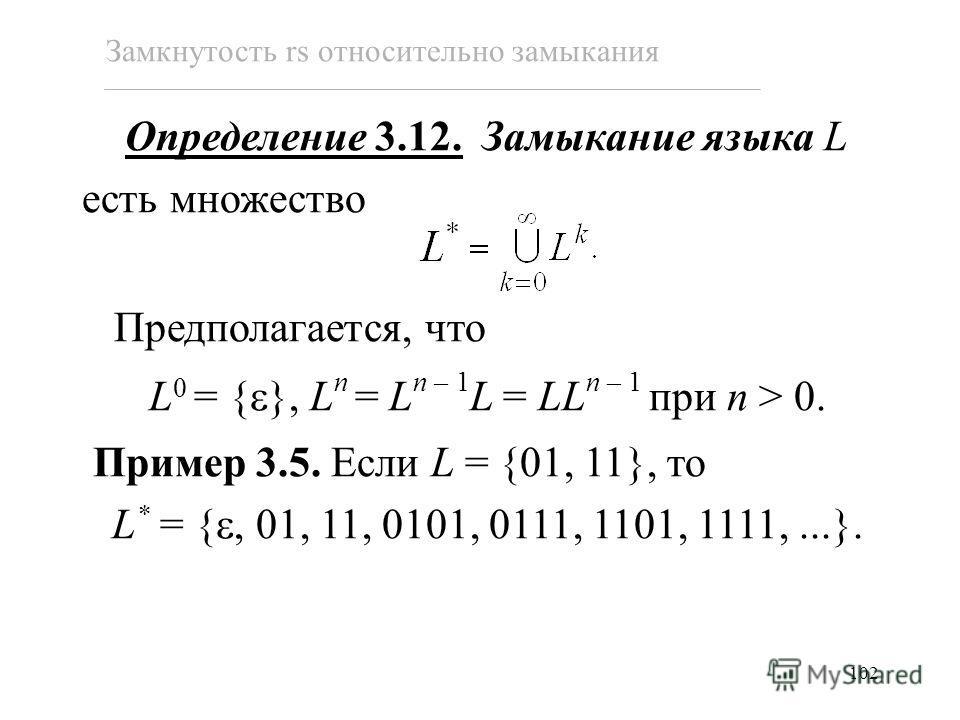 102 Замкнутость rs относительно замыкания Определение 3.12. Замыкание языка L есть множество Предполагается, что L 0 = { }, L n = L n – 1 L = LL n – 1 при n > 0. Пример 3.5. Если L = {01, 11}, то L * = {, 01, 11, 0101, 0111, 1101, 1111,...}.