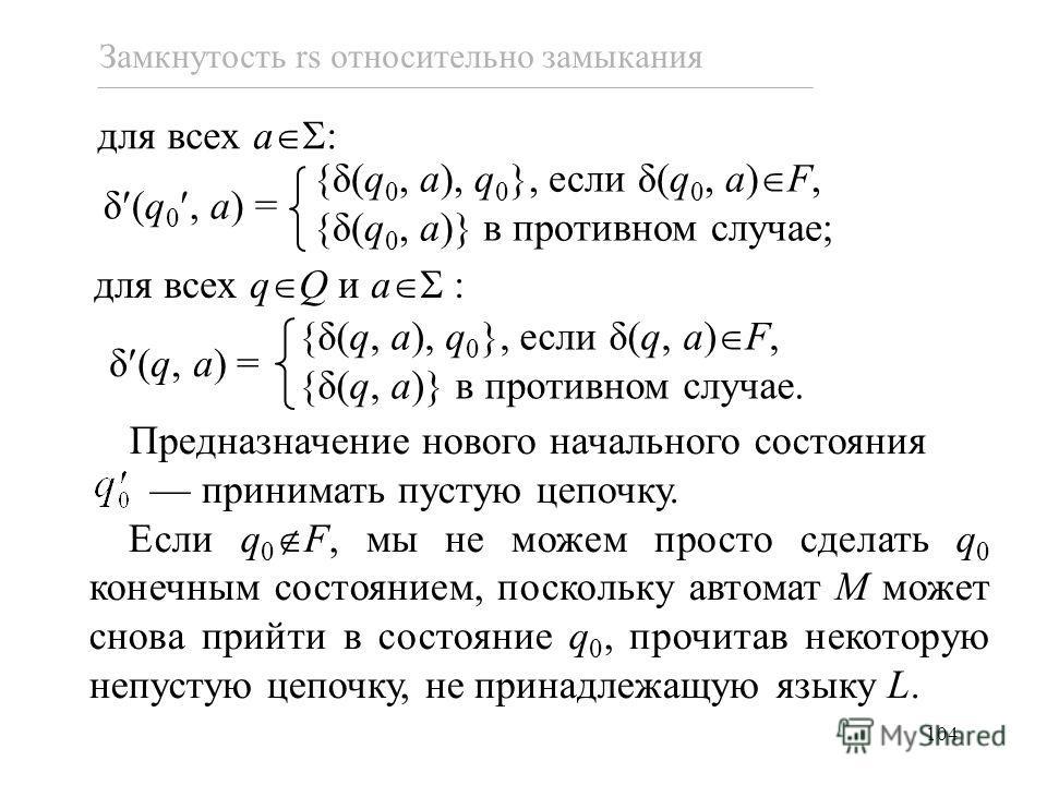 104 Замкнутость rs относительно замыкания для всех a : δ (q 0, a) = {δ(q 0, a), q 0 }, если δ(q 0, a) F, {δ(q 0, a)} в противном случае; δ (q, a) = {δ(q, a), q 0 }, если δ(q, a) F, {δ(q, a)} в противном случае. Предназначение нового начального состоя