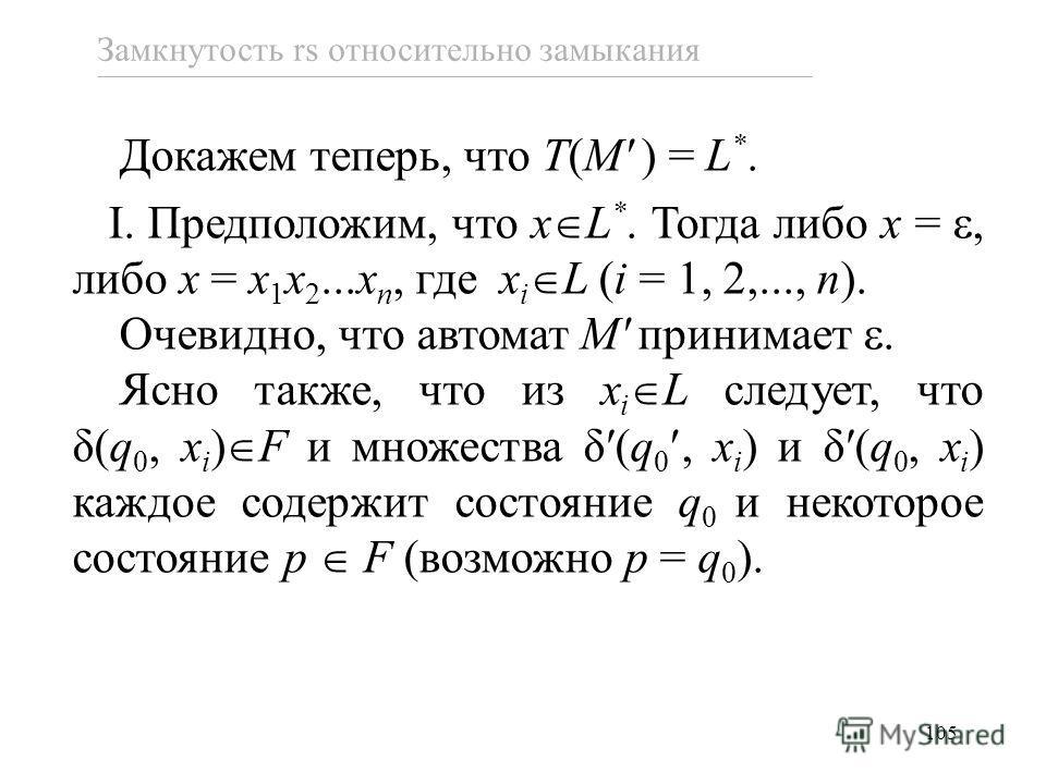 105 Докажем теперь, что T(M ) = L *. I. Предположим, что x L *. Тогда либо x =, либо x = x 1 x 2...x n, где x i L (i = 1, 2,..., n). Очевидно, что автомат M принимает. Ясно также, что из x i L следует, что δ(q 0, x i ) F и множества δ(q 0, x i ) и δ(