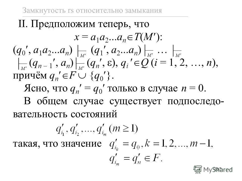 107 Замкнутость rs относительно замыкания II. Предположим теперь, что x = a 1 a 2...a n T(M ): (q 0, a 1 a 2...a n ) (q 1, a 2...a n ) … (q n 1, a n ) (q n, ), q i Q (i = 1, 2, …, n), причём q n F {q 0 }. Ясно, что q n = q 0 только в случае n = 0. В