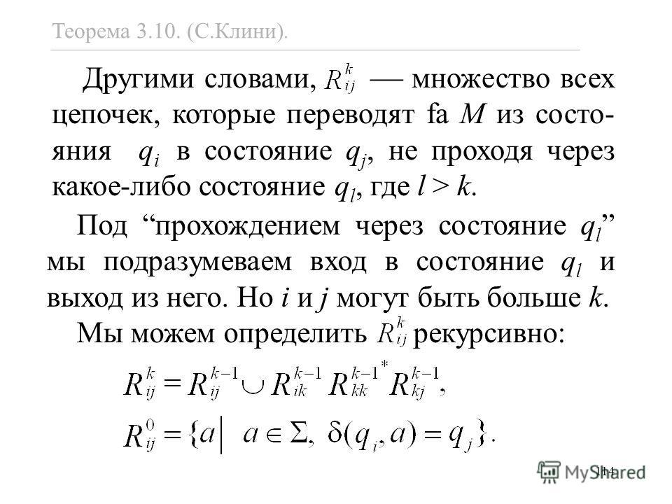 114 Теорема 3.10. (С.Клини). Другими словами, множество всех цепочек, которые переводят fa M из состо- яния q i в состояние q j, не проходя через какое-либо состояние q l, где l > k. Под прохождением через состояние q l мы подразумеваем вход в состоя