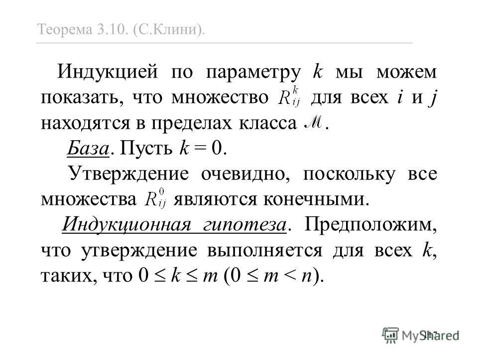 117 Теорема 3.10. (С.Клини). Индукцией по параметру k мы можем показать, что множество для всех i и j находятся в пределах класса. База. Пусть k = 0. Утверждение очевидно, поскольку все множества являются конечными. Индукционная гипотеза. Предположим