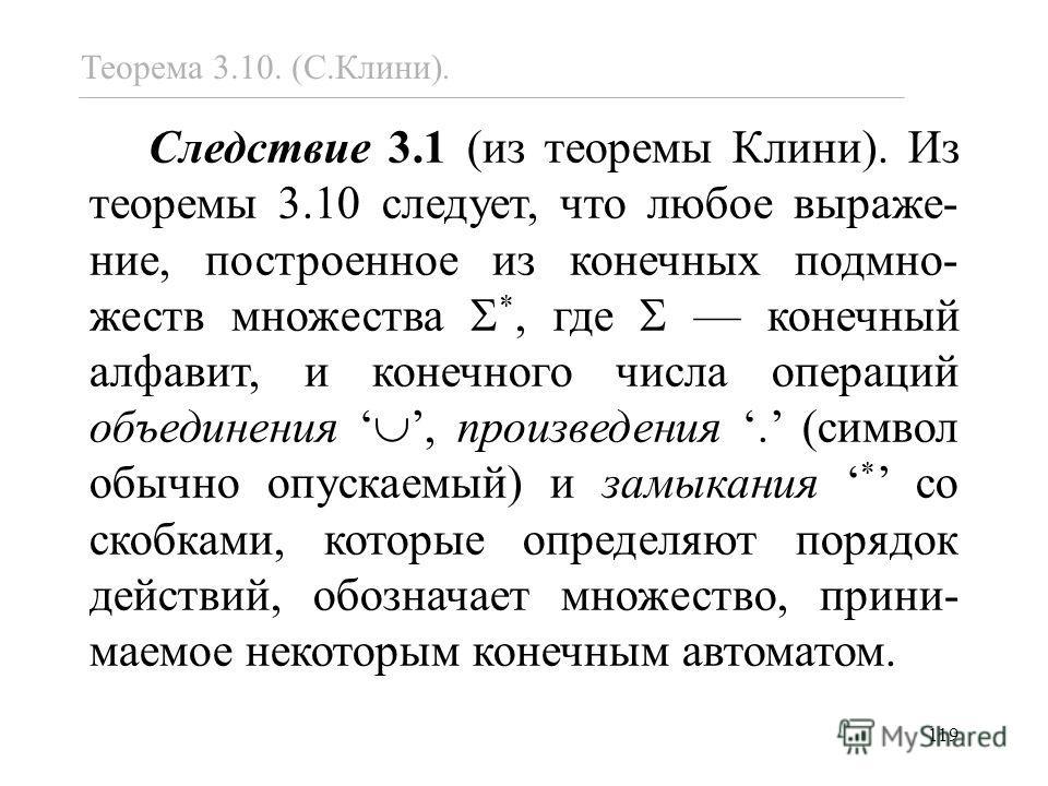 119 Следствие 3.1 (из теоремы Клини). Из теоремы 3.10 следует, что любое выраже- ние, построенное из конечных подмно- жеств множества *, где конечный алфавит, и конечного числа операций объединения, произведения. (символ обычно опускаемый) и замыкани