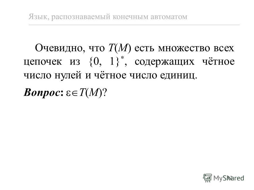 12 Очевидно, что T(M) есть множество всех цепочек из {0, 1} *, содержащих чётное число нулей и чётное число единиц. Вопрос: T(M)? Язык, распознаваемый конечным автоматом