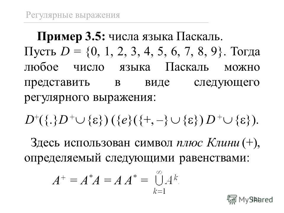 121 Регулярные выражения Пример 3.5: числа языка Паскаль. Пусть D = {0, 1, 2, 3, 4, 5, 6, 7, 8, 9}. Тогда любое число языка Паскаль можно представить в виде следующего регулярного выражения: D + ({.}D + { }) ({e}({+, –} { }) D + { }). Здесь использов