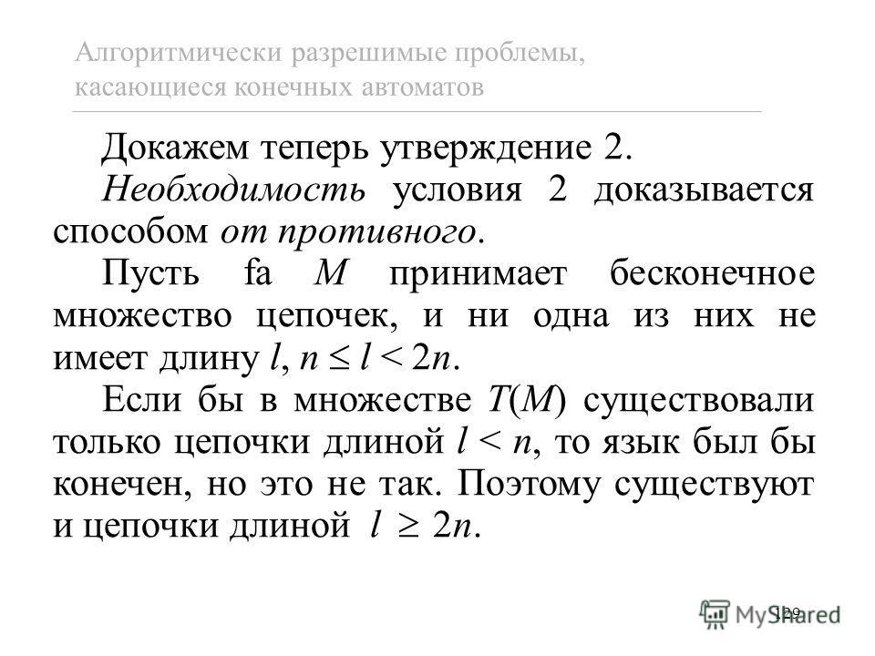 129 Докажем теперь утверждение 2. Необходимость условия 2 доказывается способом от противного. Пусть fa M принимает бесконечное множество цепочек, и ни одна из них не имеет длину l, n l < 2n. Если бы в множестве T(M) существовали только цепочки длино