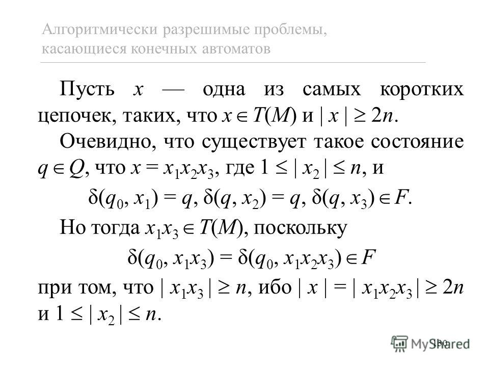 130 Пусть x одна из самых коротких цепочек, таких, что x T(M) и x 2n. Очевидно, что существует такое состояние q Q, что x = x 1 x 2 x 3, где 1 x 2 n, и δ(q 0, x 1 ) = q, δ(q, x 2 ) = q, δ(q, x 3 ) F. Но тогда x 1 x 3 T(M), поскольку δ(q 0, x 1 x 3 )