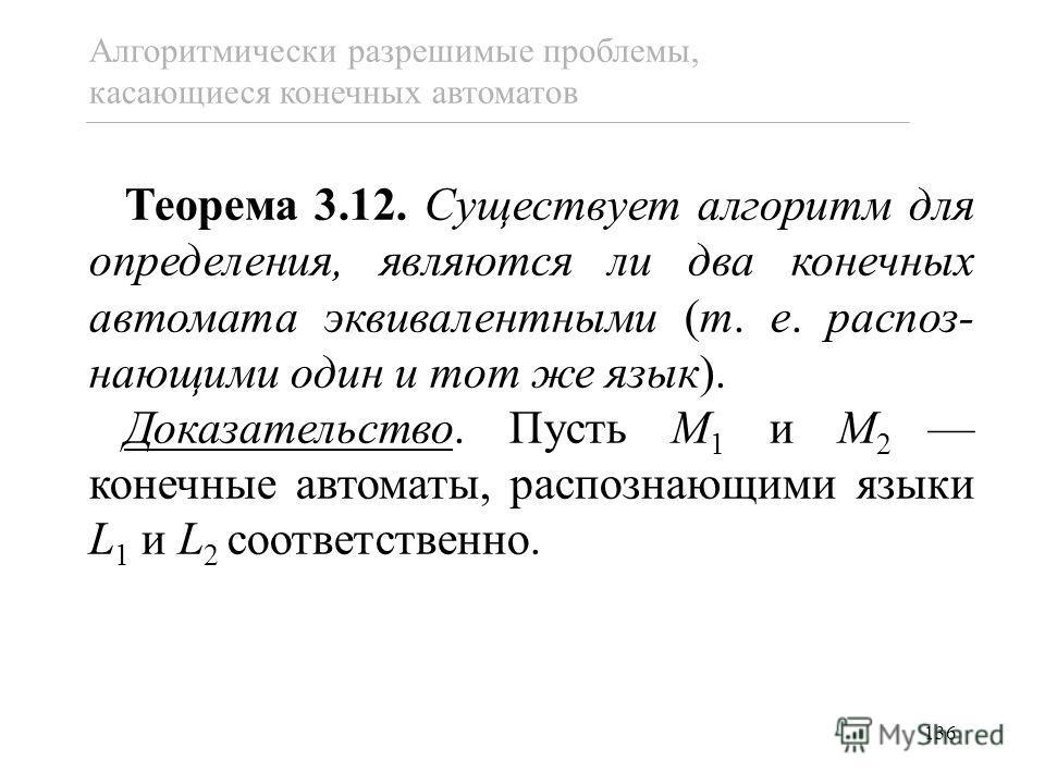 136 Теорема 3.12. Существует алгоритм для определения, являются ли два конечных автомата эквивалентными (т. е. распоз- нающими один и тот же язык). Доказательство. Пусть M 1 и M 2 конечные автоматы, распознающими языки L 1 и L 2 соответственно. Алгор
