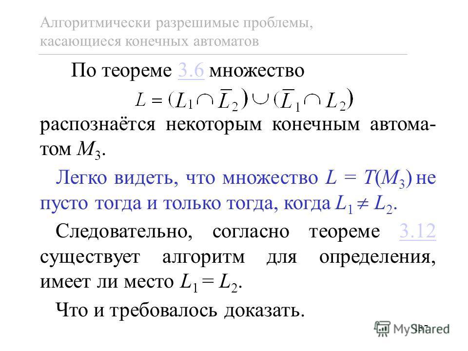 137 По теореме 3.6 множество3.6 распознаётся некоторым конечным автома- том M 3. Легко видеть, что множество L = T(M 3 ) не пусто тогда и только тогда, когда L 1 L 2. Следовательно, согласно теореме 3.12 существует алгоритм для определения, имеет ли