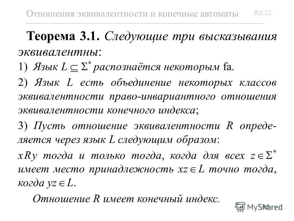 15 Теорема 3.1. Следующие три высказывания эквивалентны: 1) Язык L * распознаётся некоторым fa. 2) Язык L есть объединение некоторых классов эквивалентности право-инвариантного отношения эквивалентности конечного индекса; 3) Пусть отношение эквивален