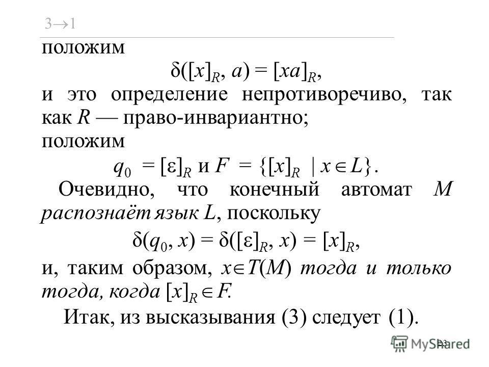 23 положим δ([x] R, a) = [xa] R, и это определение непротиворечиво, так как R право-инвариантно; положим q 0 = [ ] R и F = {[x] R x L}. Очевидно, что конечный автомат M распознаёт язык L, поскольку δ(q 0, x) = δ([ ] R, x) = [x] R, и, таким образом, x