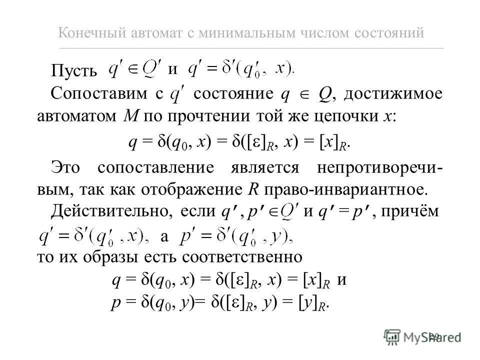 29 Конечный автомат с минимальным числом состояний Пусть Сопоставим с состояние q Q, достижимое автоматом M по прочтении той же цепочки x: q = δ(q 0, x) = δ([ ] R, x) = [x] R. Это сопоставление является непротиворечи- вым, так как отображение R право