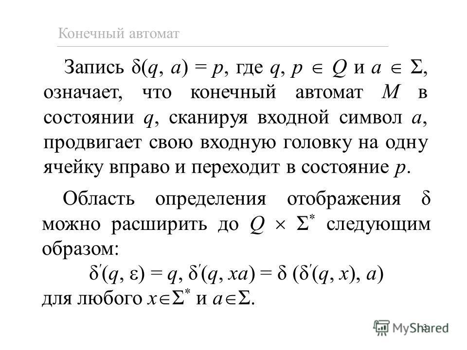 3 Запись δ(q, a) = p, где q, p Q и a Σ, означает, что конечный автомат M в состоянии q, сканируя входной символ a, продвигает свою входную головку на одну ячейку вправо и переходит в состояние p. Конечный автомат Область определения отображения δ мож
