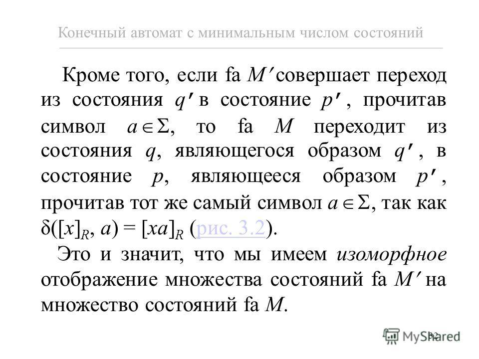 32 Кроме того, если fa M совершает переход из состояния q в состояние p, прочитав символ a, то fa M переходит из состояния q, являющегося образом q, в состояние p, являющееся образом p, прочитав тот же самый символ a, так как δ([x] R, a) = [xa] R (ри