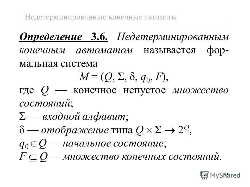 35 Определение 3.6. Недетерминированным конечным автоматом называется фор- мальная система M = (Q, Σ, δ, q 0, F), где Q конечное непустое множество состояний; Σ входной алфавит; δ отображение типа Q Σ 2 Q, q 0 Q начальное состояние; F Q множество кон