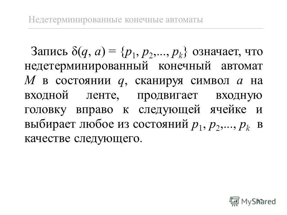 37 Запись δ(q, a) = {p 1, p 2,..., p k } означает, что недетерминированный конечный автомат M в состоянии q, сканируя символ a на входной ленте, продвигает входную головку вправо к следующей ячейке и выбирает любое из состояний p 1, p 2,..., p k в ка