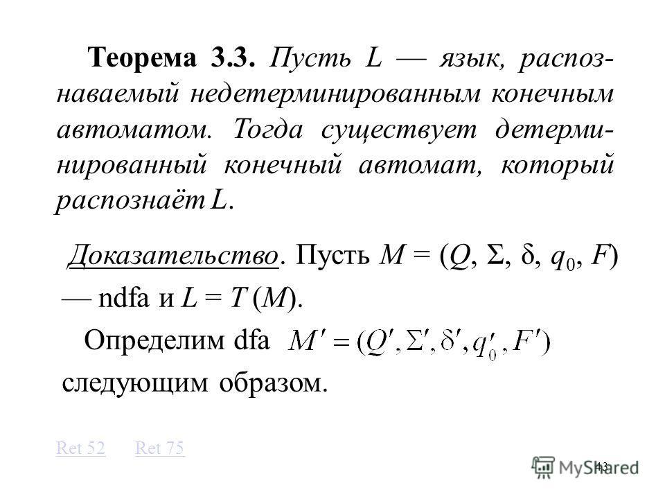 43 Теорема 3.3. Пусть L язык, распоз- наваемый недетерминированным конечным автоматом. Тогда существует детерми- нированный конечный автомат, который распознаёт L. Доказательство. Пусть M = (Q, Σ, δ, q 0, F) ndfa и L = T (M). Определим dfa следующим