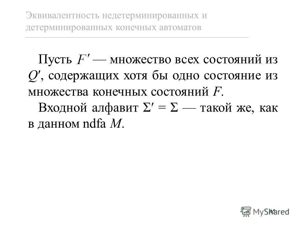 45 Пусть множество всех состояний из Q, содержащих хотя бы одно состояние из множества конечных состояний F. Входной алфавит Σ = Σ такой же, как в данном ndfa M. Эквивалентность недетерминированных и детерминированных конечных автоматов
