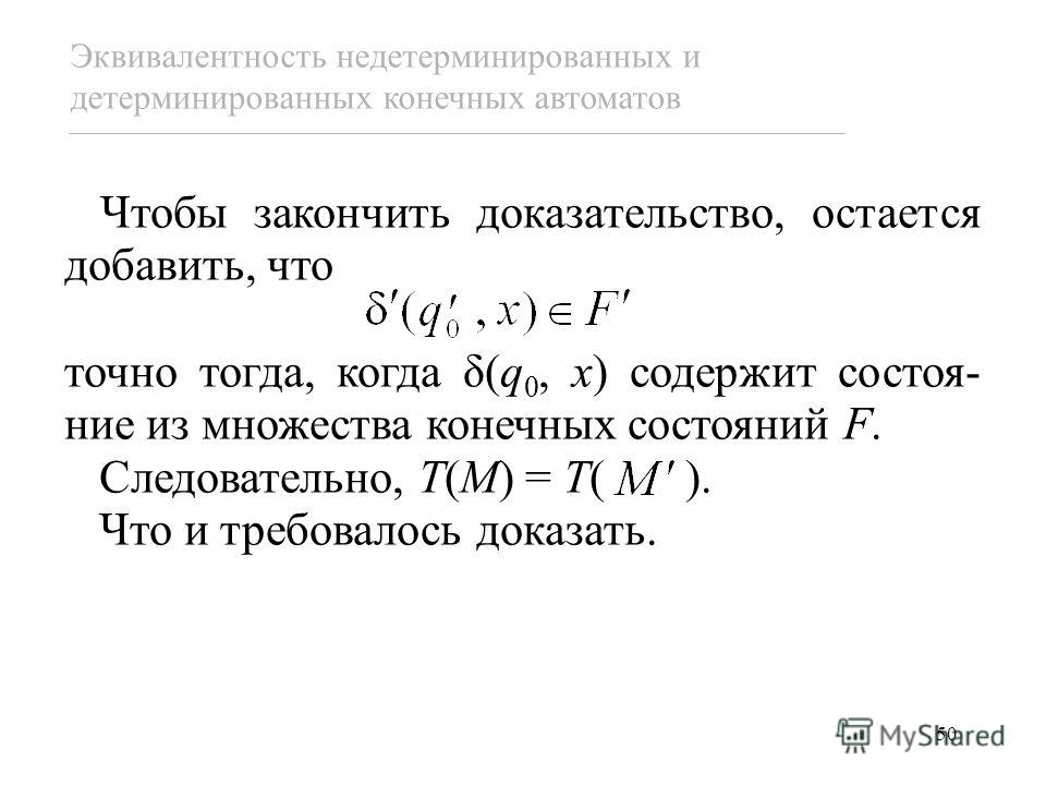 50 Эквивалентность недетерминированных и детерминированных конечных автоматов Чтобы закончить доказательство, остается добавить, что точно тогда, когда δ(q 0, x) содержит состоя- ние из множества конечных состояний F. Следовательно, T(M) = T( ). Что