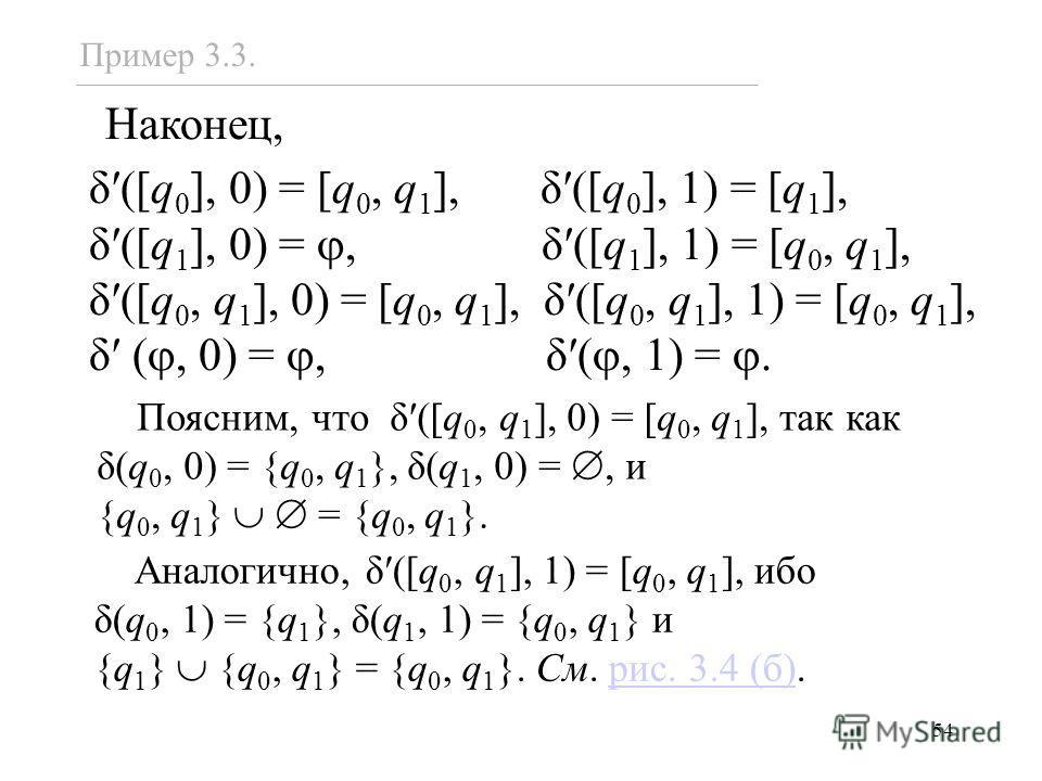 54 Наконец, δ([q 0 ], 0) = [q 0, q 1 ], δ([q 0 ], 1) = [q 1 ], δ([q 1 ], 0) =, δ([q 1 ], 1) = [q 0, q 1 ], δ([q 0, q 1 ], 0) = [q 0, q 1 ], δ([q 0, q 1 ], 1) = [q 0, q 1 ], δ (, 0) =, δ(, 1) =. Пример 3.3. Поясним, что δ([q 0, q 1 ], 0) = [q 0, q 1 ]