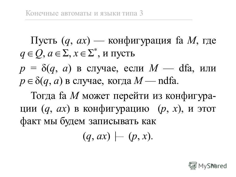 58 Конечные автоматы и языки типа 3 Пусть (q, ax) конфигурация fa M, где q Q, a Σ, x Σ *, и пусть p = δ(q, a) в случае, если M dfa, или p δ(q, a) в случае, когда M ndfa. Тогда fa M может перейти из конфигура- ции (q, ax) в конфигурацию (p, x), и этот