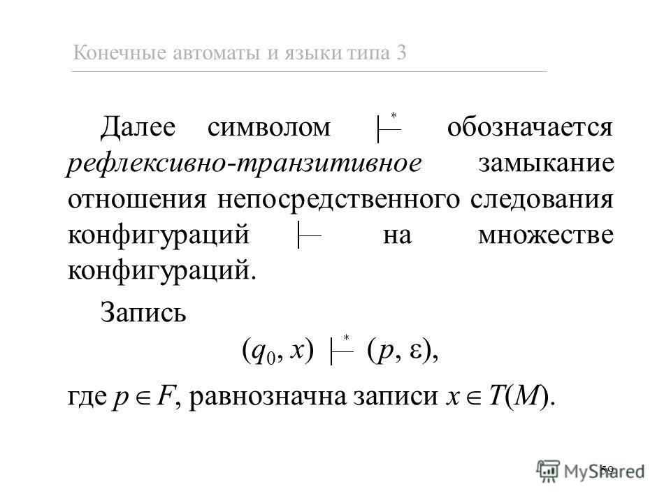 59 Конечные автоматы и языки типа 3 Далее символом обозначается рефлексивно-транзитивное замыкание отношения непосредственного следования конфигураций на множестве конфигураций. Запись (q 0, x) (p, ), где p F, равнозначна записи x T(M).