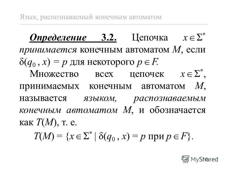 6 Определение 3.2. Цепочка x Σ * принимается конечным автоматом M, если δ(q 0, x) = p для некоторого p F. Множество всех цепочек x Σ *, принимаемых конечным автоматом M, называется языком, распознаваемым конечным автоматом M, и обозначается как T(M),