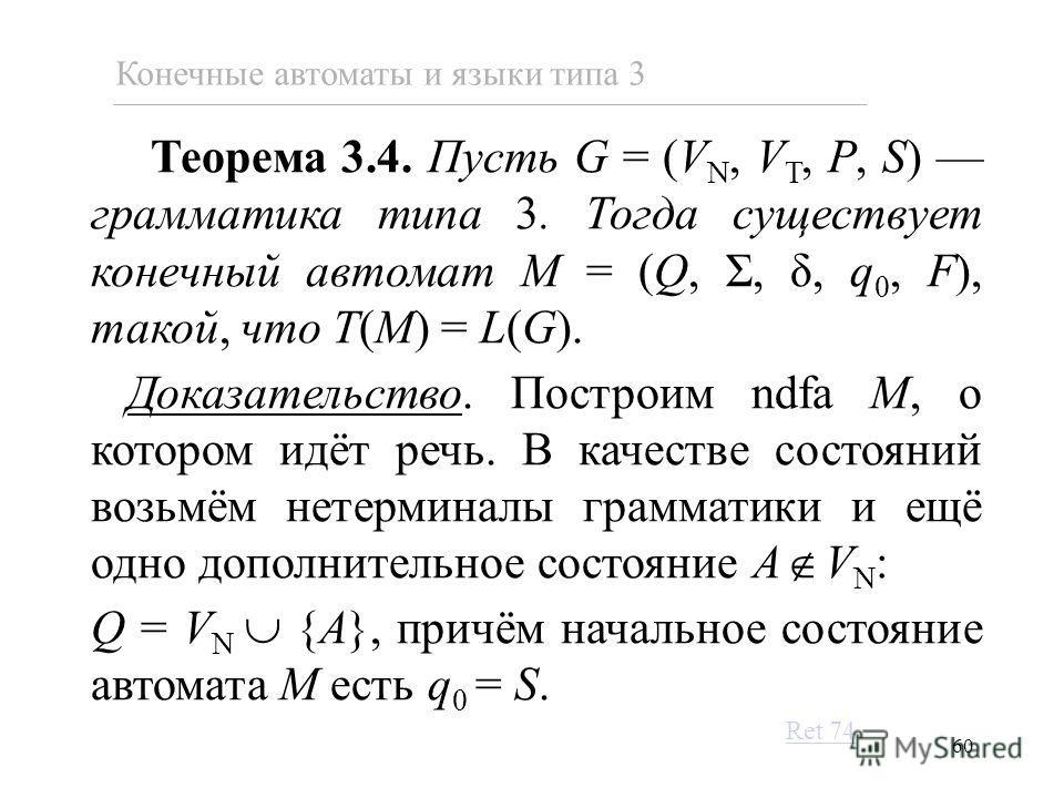 60 Теорема 3.4. Пусть G = (V N, V T, P, S) грамматика типа 3. Тогда существует конечный автомат M = (Q, Σ, δ, q 0, F), такой, что T(M) = L(G). Доказательство. Построим ndfa M, о котором идёт речь. В качестве состояний возьмём нетерминалы грамматики и