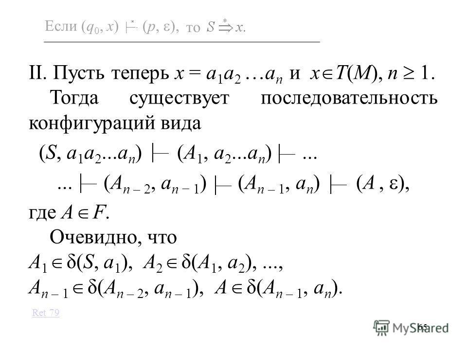 65 Если (q 0, x) (p, ), то II. Пусть теперь x = a 1 a 2 …a n и x T(M), n 1. Тогда существует последовательность конфигураций вида (S, a 1 a 2...a n ) (A 1, a 2...a n )...... (A n – 2, a n 1 ) (A n – 1, a n ) (A, ), где A F. Очевидно, что A 1 δ(S, a 1