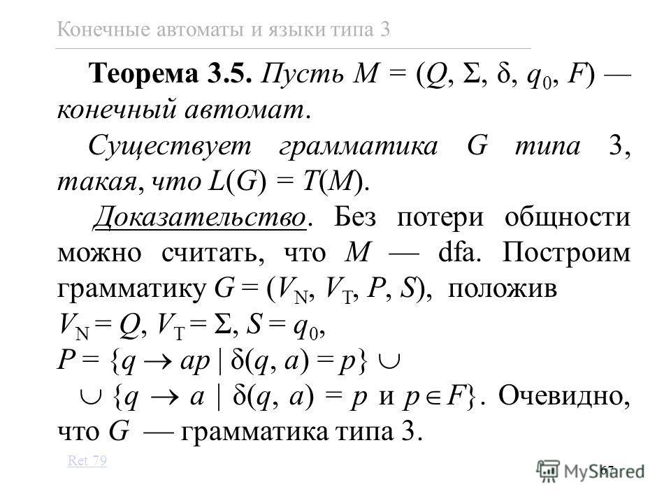 67 Теорема 3.5. Пусть M = (Q, Σ, δ, q 0, F) конечный автомат. Существует грамматика G типа 3, такая, что L(G) = T(M). Доказательство. Без потери общности можно считать, что M dfa. Построим грамматику G = (V N, V T, P, S), положив V N = Q, V T = Σ, S