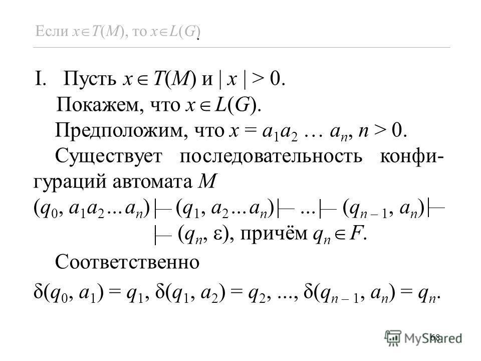 68. Если x T(M), то x L(G) I.Пусть x T(M) и x > 0. Покажем, что x L(G). Предположим, что x = a 1 a 2 … a n, n > 0. Существует последовательность конфи- гураций автомата M (q 0, a 1 a 2...a n ) (q 1, a 2...a n )... (q n – 1, a n ) (q n, ), причём q n