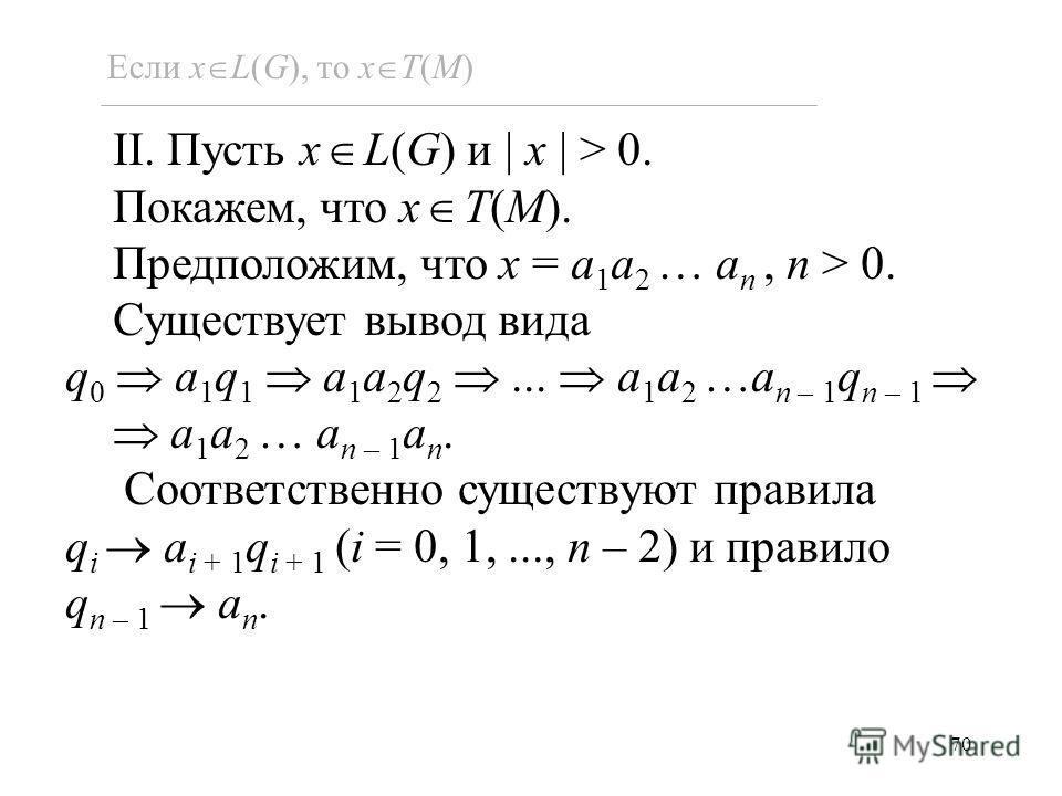 70 II. Пусть x L(G) и x > 0. Покажем, что x T(M). Предположим, что x = a 1 a 2 … a n, n > 0. Существует вывод вида q 0 a 1 q 1 a 1 a 2 q 2... a 1 a 2 …a n – 1 q n – 1 a 1 a 2 … a n – 1 a n. Соответственно существуют правила q i a i + 1 q i + 1 (i = 0