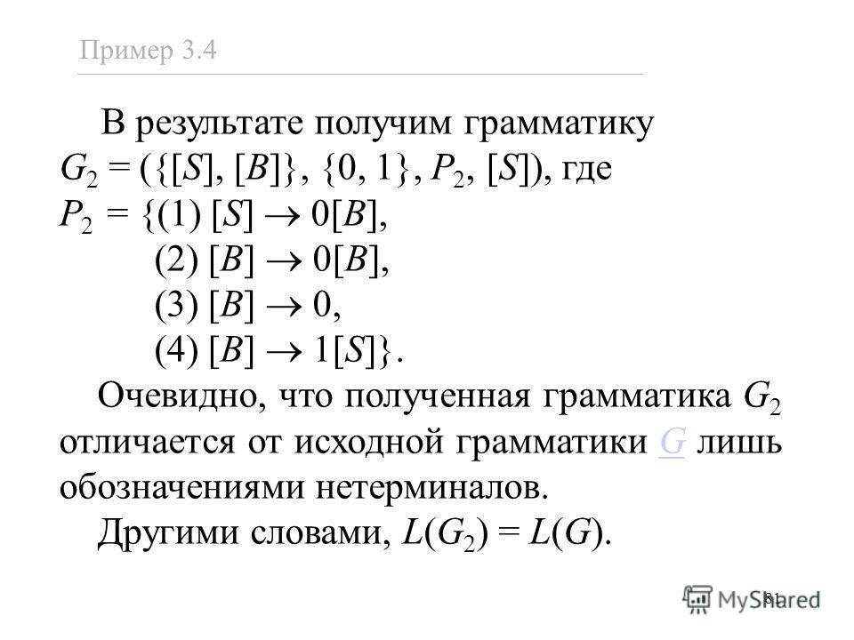 81 В результате получим грамматику G 2 = ({[S], [B]}, {0, 1}, P 2, [S]), где P 2 = {(1) [S] 0[B], (2) [B] 0[B], (3) [B] 0, (4) [B] 1[S]}. Очевидно, что полученная грамматика G 2 отличается от исходной грамматики G лишь обозначениями нетерминалов.G Др