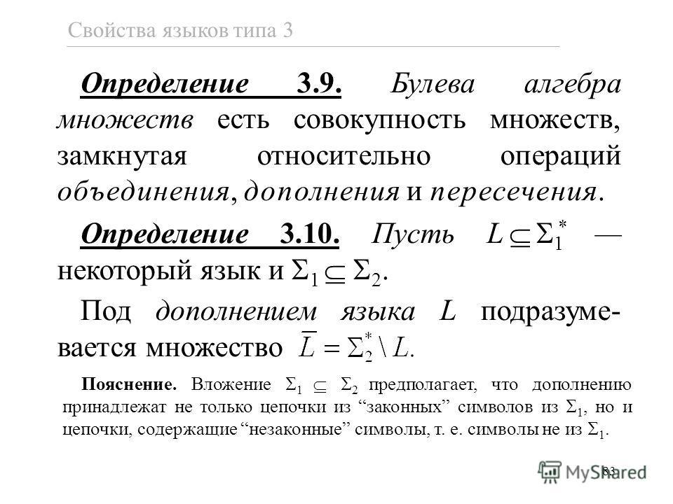 83 Свойства языков типа 3 Определение 3.9. Булева алгебра множеств есть совокупность множеств, замкнутая относительно операций объединения, дополнения и пересечения. Определение 3.10. Пусть L 1 * некоторый язык и 1 2. Под дополнением языка L подразум