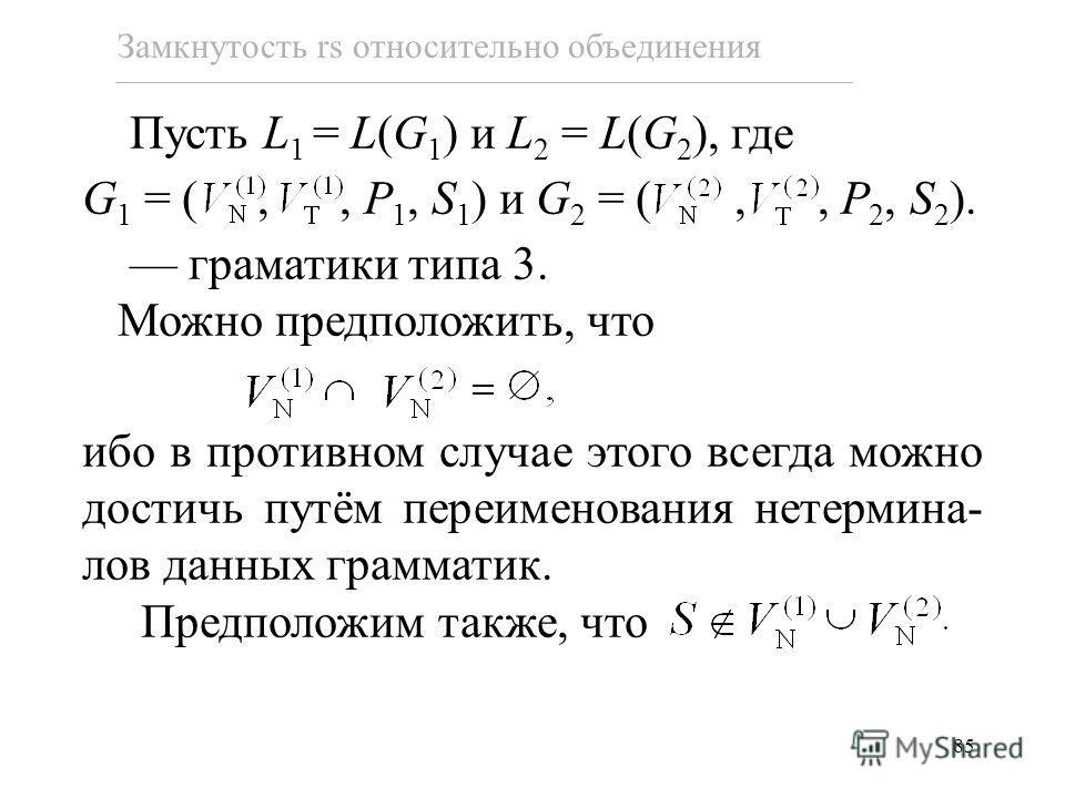 85 Замкнутость rs относительно объединения Пусть L 1 = L(G 1 ) и L 2 = L(G 2 ), где G 1 = (,, P 1, S 1 ) и G 2 = (,, P 2, S 2 ). граматики типа 3. Можно предположить, что ибо в противном случае этого всегда можно достичь путём переименования нетермин