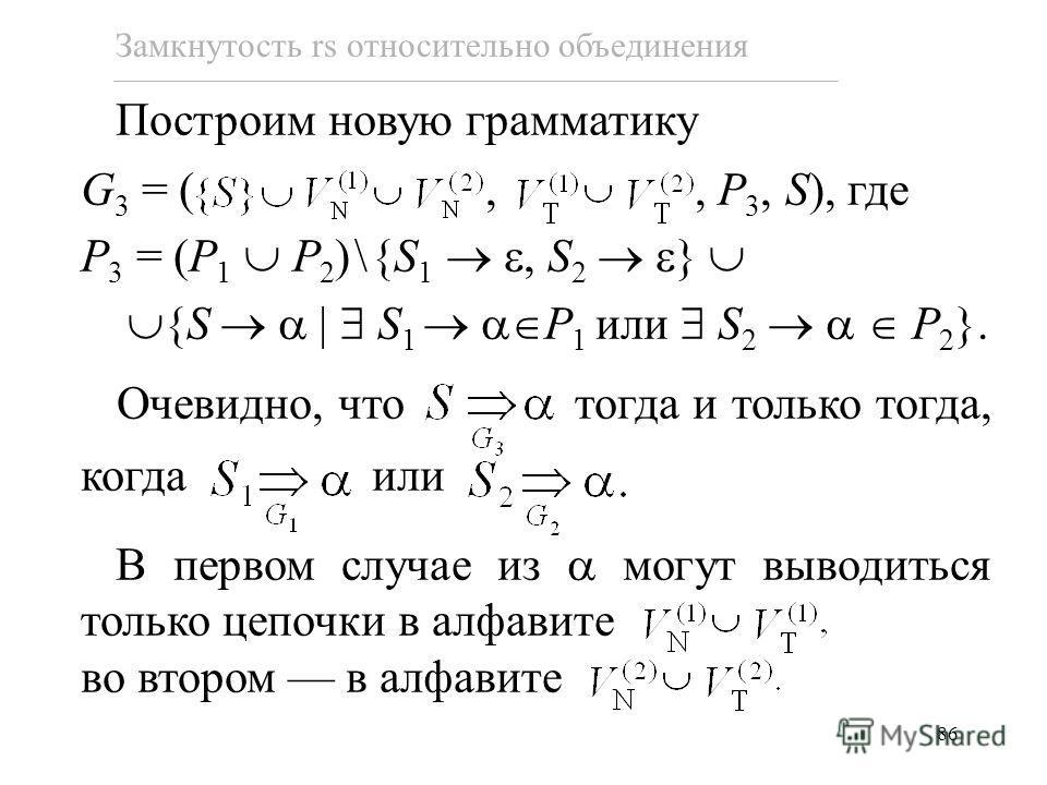86 Построим новую грамматику G 3 = (,, P 3, S), где P 3 = (P 1 P 2 )\{S 1, S 2 } {S S 1 P 1 или S 2 P 2 }. Очевидно, что тогда и только тогда, когда или В первом случае из могут выводиться только цепочки в алфавите во втором в алфавите Замкнутость rs