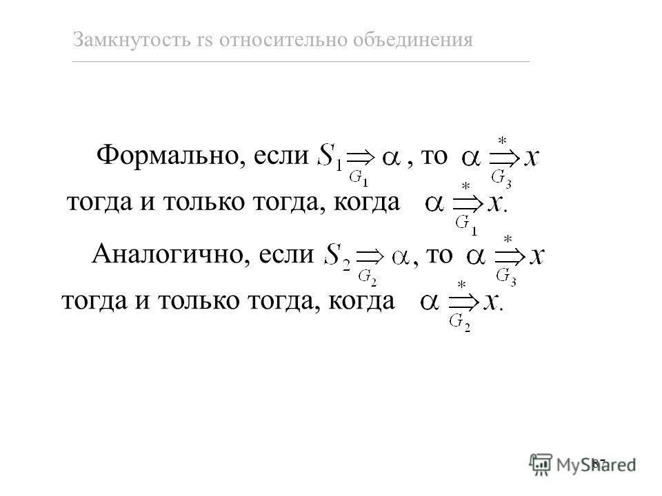 87 Замкнутость rs относительно объединения Аналогично, если то тогда и только тогда, когда Формально, если, то тогда и только тогда, когда