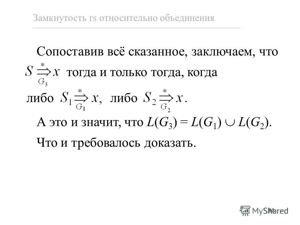 88 Сопоставив всё сказанное, заключаем, что тогда и только тогда, когда либо либо. А это и значит, что L(G 3 ) = L(G 1 ) L(G 2 ). Что и требовалось доказать. Замкнутость rs относительно объединения