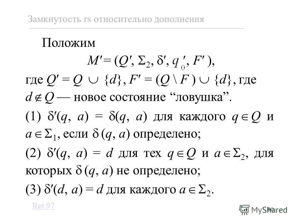 90 Замкнутость rs относительно дополнения Положим M = (Q, 2,,, F ), где Q = Q {d}, F = (Q \ F ) {d}, где d Q новое состояние ловушка. (1)(q, a) = (q, a) для каждого q Q и a 1, если (q, a) определено; (2)(q, a) = d для тех q Q и a 2, для которых (q, a
