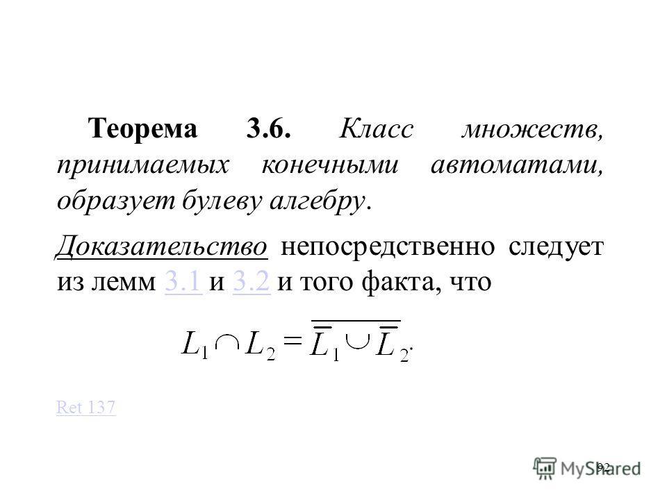 92 Теорема 3.6. Класс множеств, принимаемых конечными автоматами, образует булеву алгебру. Доказательство непосредственно следует из лемм 3.1 и 3.2 и того факта, что3.13.2 Ret 137