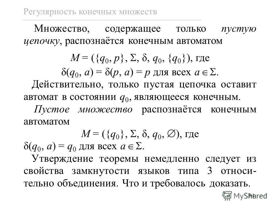 94 Множество, содержащее только пустую цепочку, распознаётся конечным автоматом M = ({q 0, p},, δ, q 0, {q 0 }), где δ(q 0, a) = δ(p, a) = p для всех a. Действительно, только пустая цепочка оставит автомат в состоянии q 0, являющееся конечным. Пустое